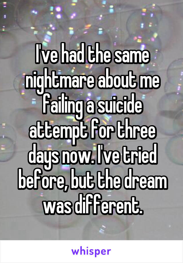 I've had the same nightmare about me failing a suicide attempt for three days now. I've tried before, but the dream was different.