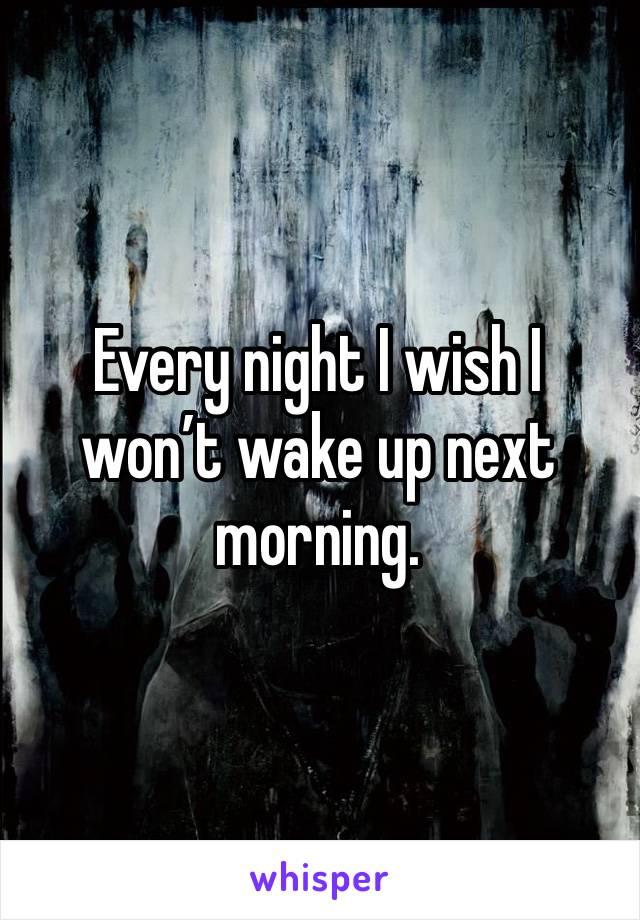 Every night I wish I won't wake up next morning.