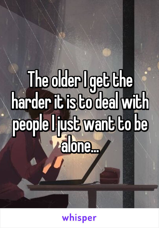The older I get the harder it is to deal with people I just want to be alone...