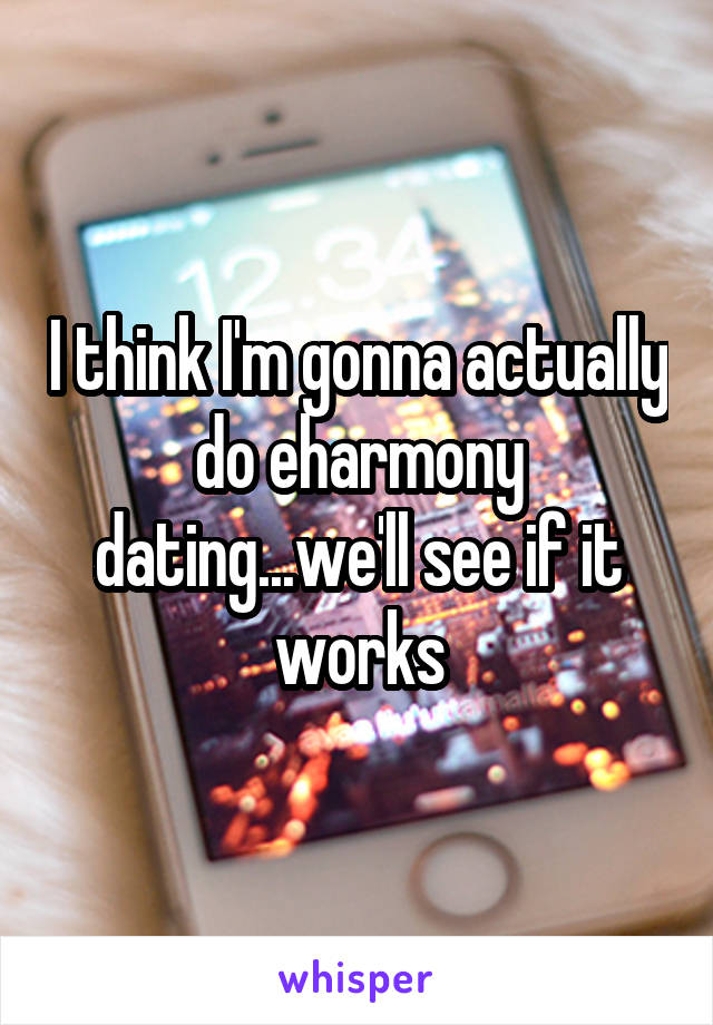 I think I'm gonna actually do eharmony dating...we'll see if it works