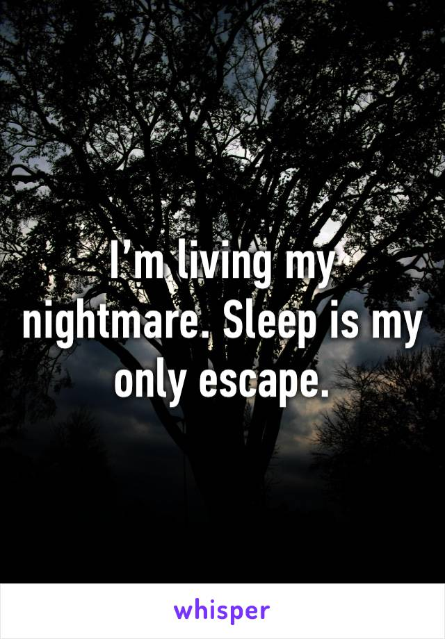 I'm living my nightmare. Sleep is my only escape.