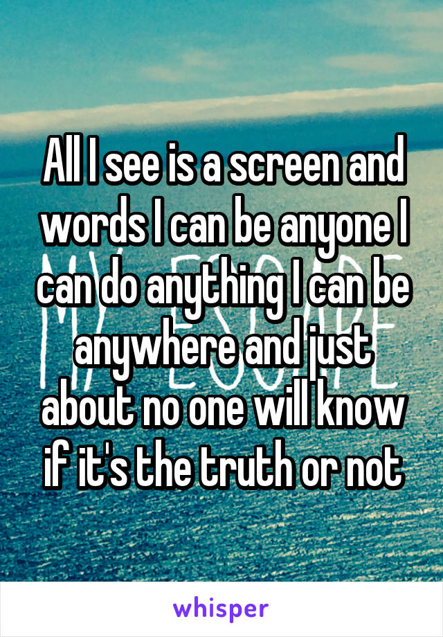 All I see is a screen and words I can be anyone I can do anything I can be anywhere and just about no one will know if it's the truth or not