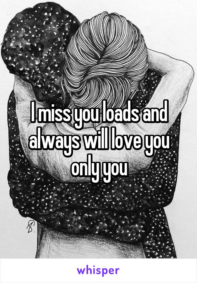 I miss you loads and always will love you only you