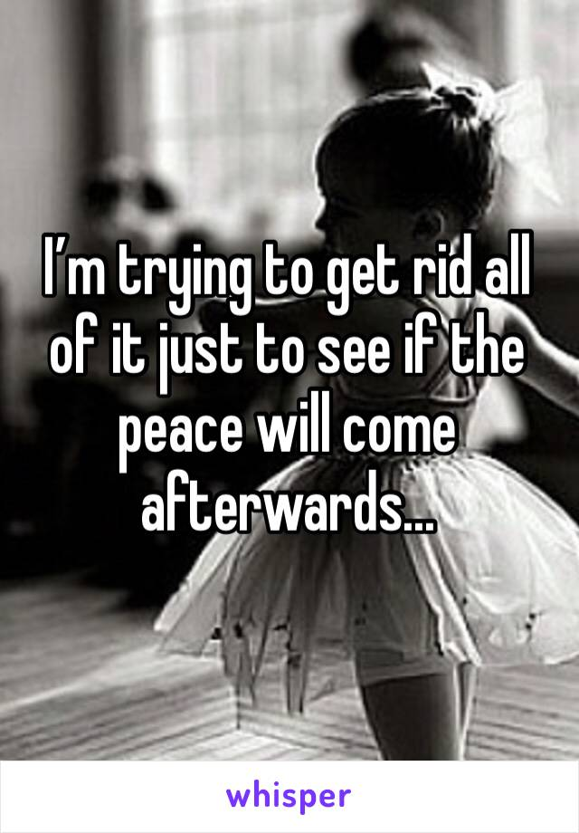 I'm trying to get rid all of it just to see if the peace will come afterwards...
