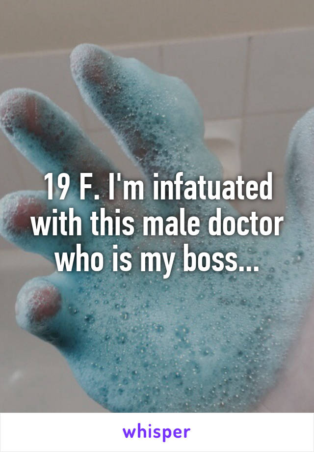 19 F. I'm infatuated with this male doctor who is my boss...