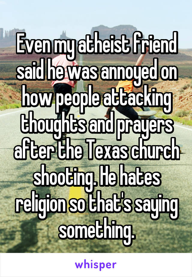 Even my atheist friend said he was annoyed on how people attacking thoughts and prayers after the Texas church shooting. He hates religion so that's saying something.