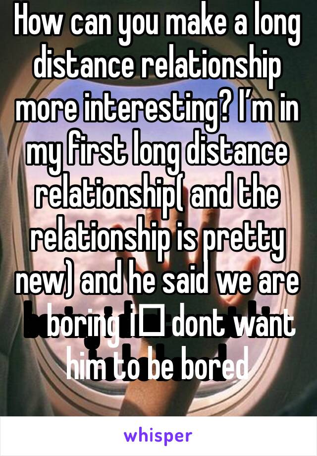 How can you make a long distance relationship more interesting? I'm in my first long distance relationship( and the relationship is pretty new) and he said we are boring i️ dont want him to be bored