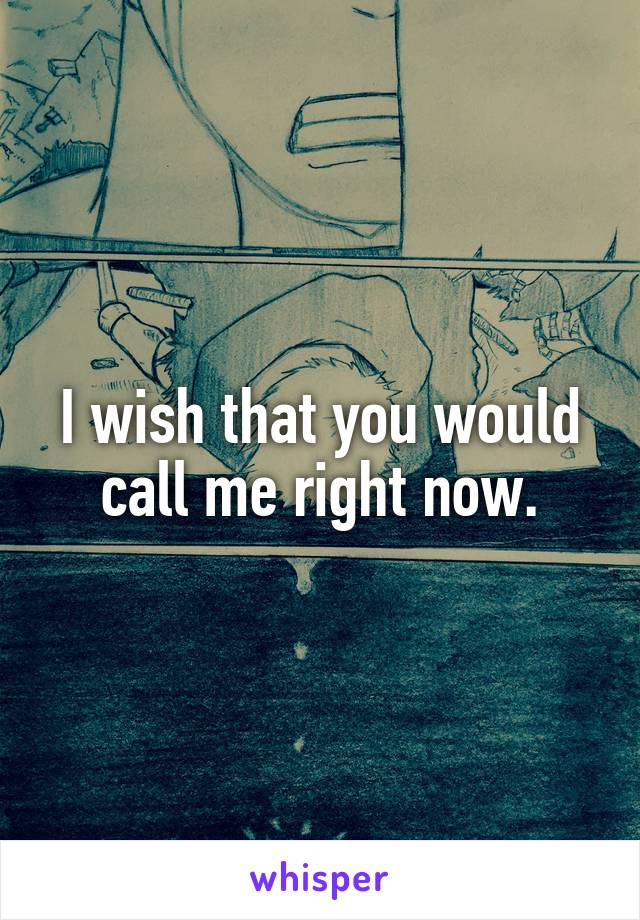I wish that you would call me right now.