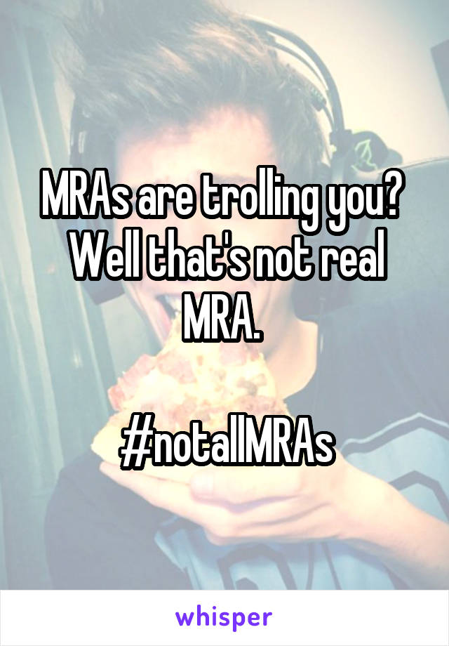 MRAs are trolling you?  Well that's not real MRA.   #notallMRAs