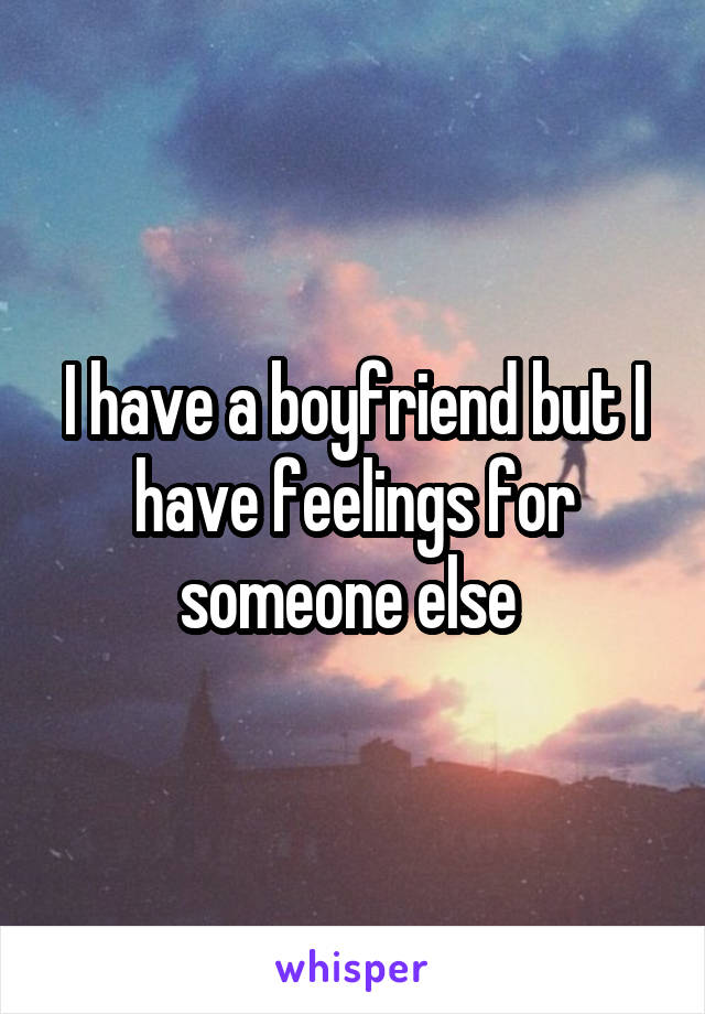 I have a boyfriend but I have feelings for someone else