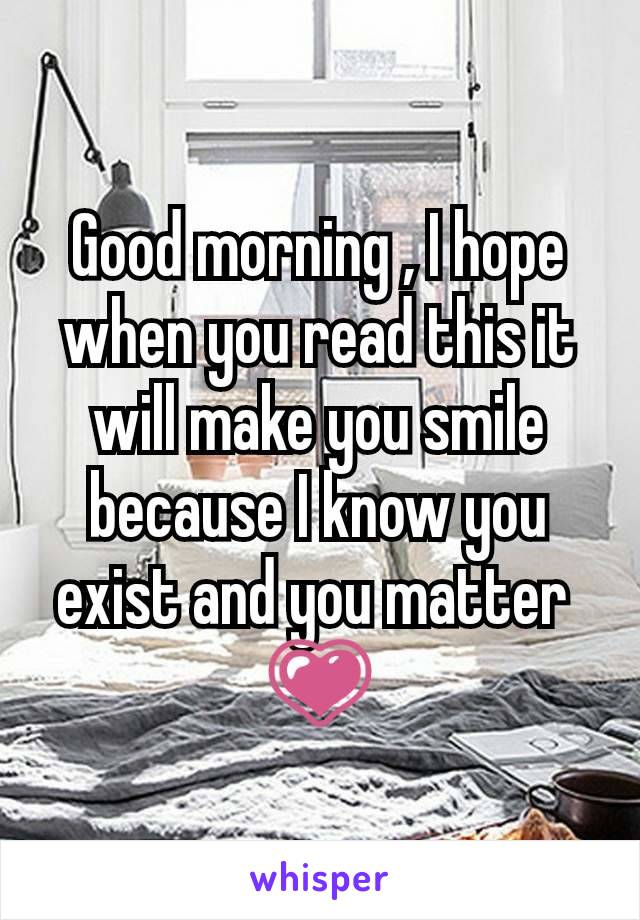 Good morning , I hope when you read this it will make you smile because I know you exist and you matter  💗