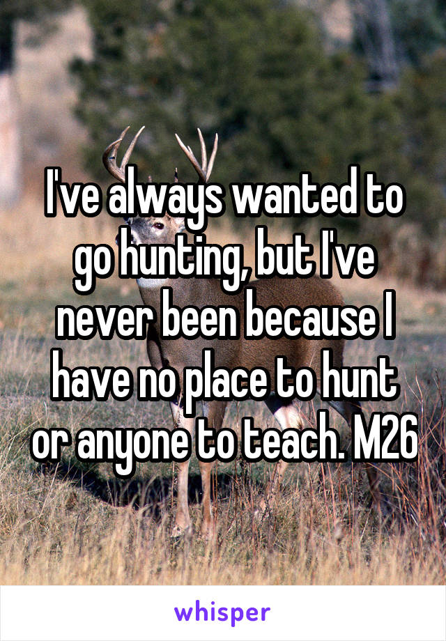 I've always wanted to go hunting, but I've never been because I have no place to hunt or anyone to teach. M26