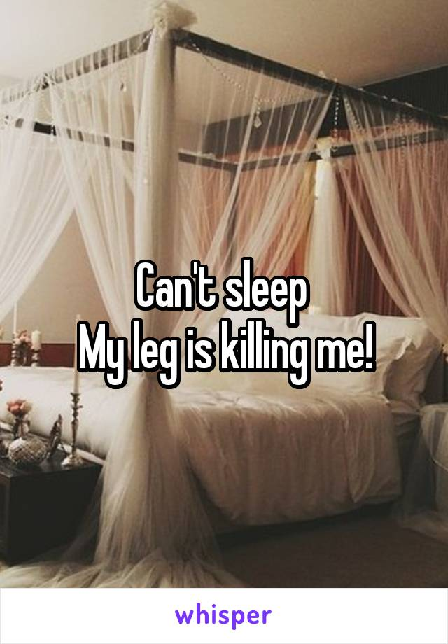 Can't sleep  My leg is killing me!