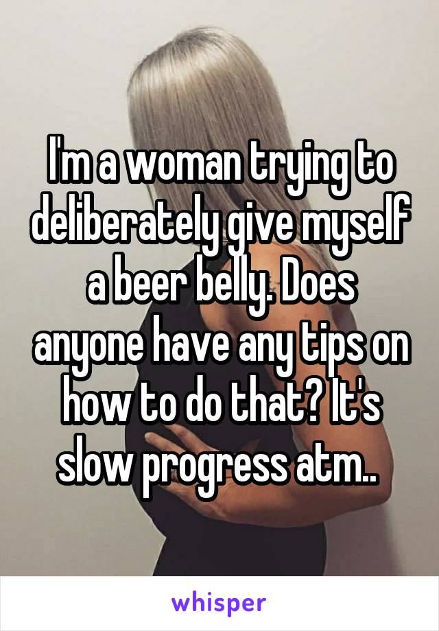 I'm a woman trying to deliberately give myself a beer belly. Does anyone have any tips on how to do that? It's slow progress atm..