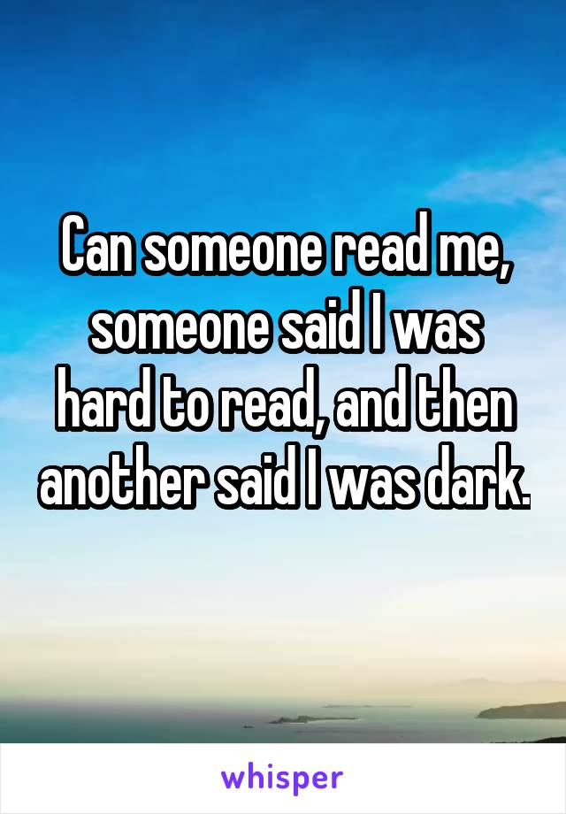 Can someone read me, someone said I was hard to read, and then another said I was dark.