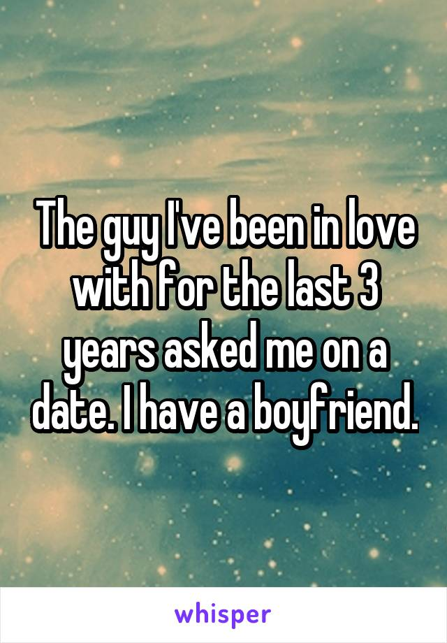 The guy I've been in love with for the last 3 years asked me on a date. I have a boyfriend.