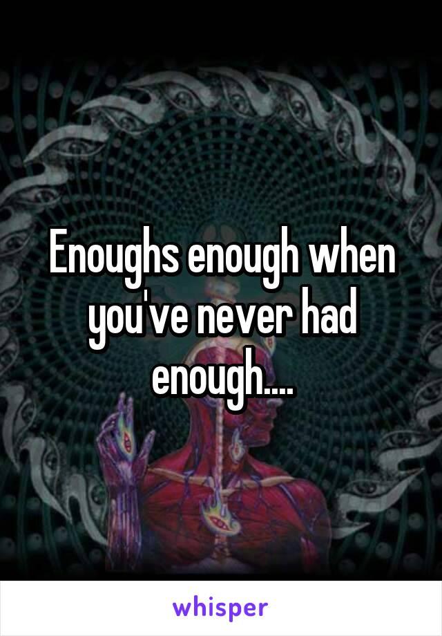 Enoughs enough when you've never had enough....