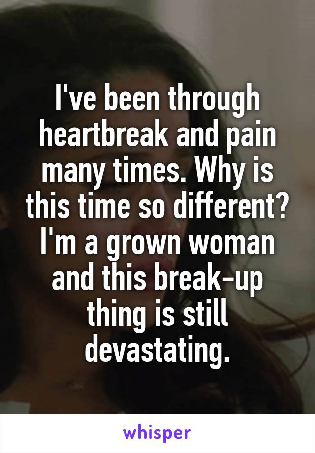 I've been through heartbreak and pain many times. Why is this time so different? I'm a grown woman and this break-up thing is still devastating.