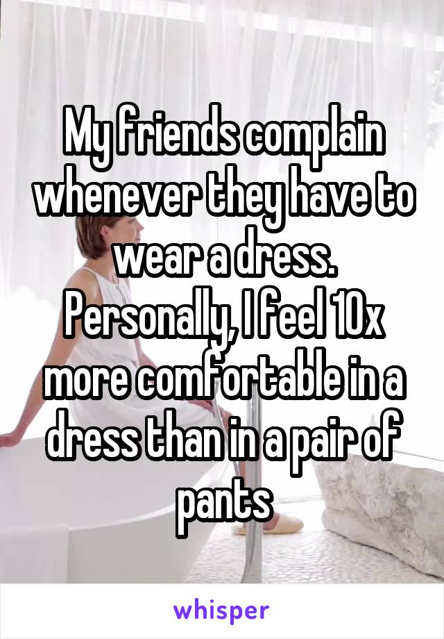 My friends complain whenever they have to wear a dress. Personally, I feel 10x more comfortable in a dress than in a pair of pants