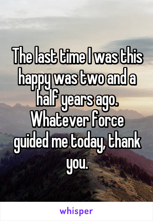 The last time I was this happy was two and a half years ago. Whatever force guided me today, thank you.