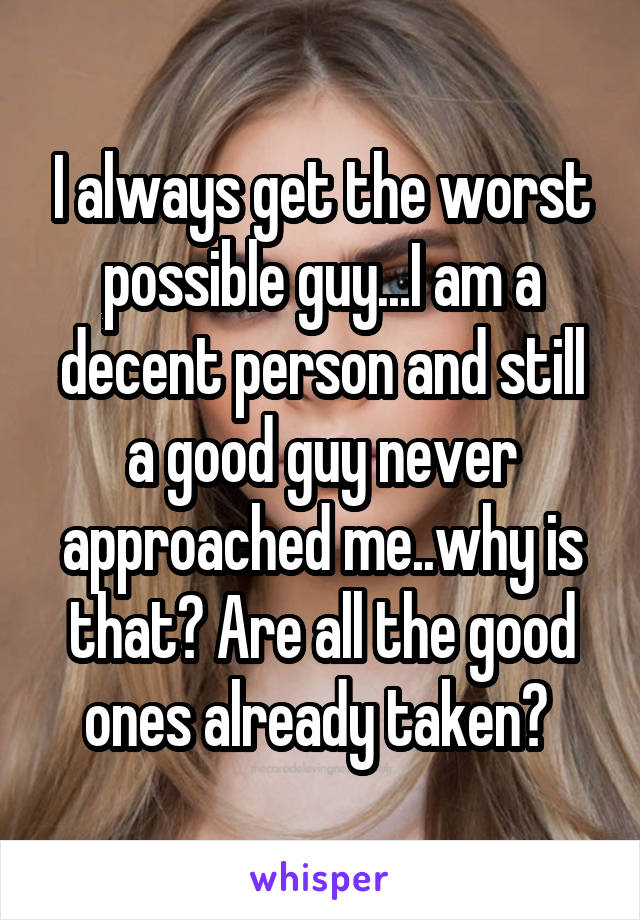 I always get the worst possible guy...I am a decent person and still a good guy never approached me..why is that? Are all the good ones already taken?