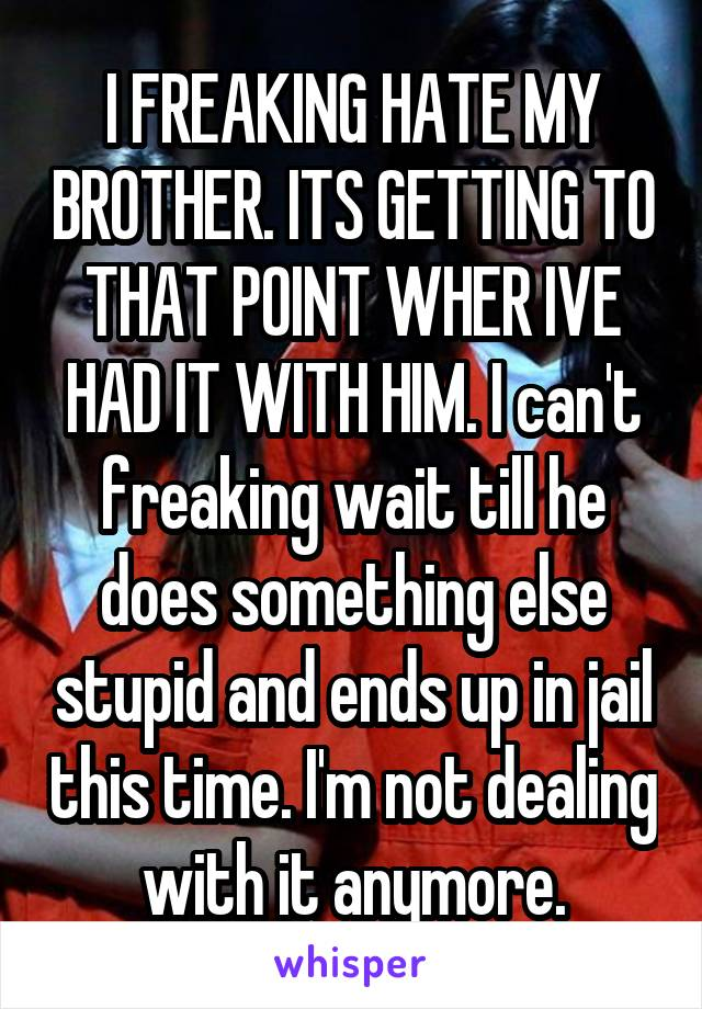 I FREAKING HATE MY BROTHER. ITS GETTING TO THAT POINT WHER IVE HAD IT WITH HIM. I can't freaking wait till he does something else stupid and ends up in jail this time. I'm not dealing with it anymore.