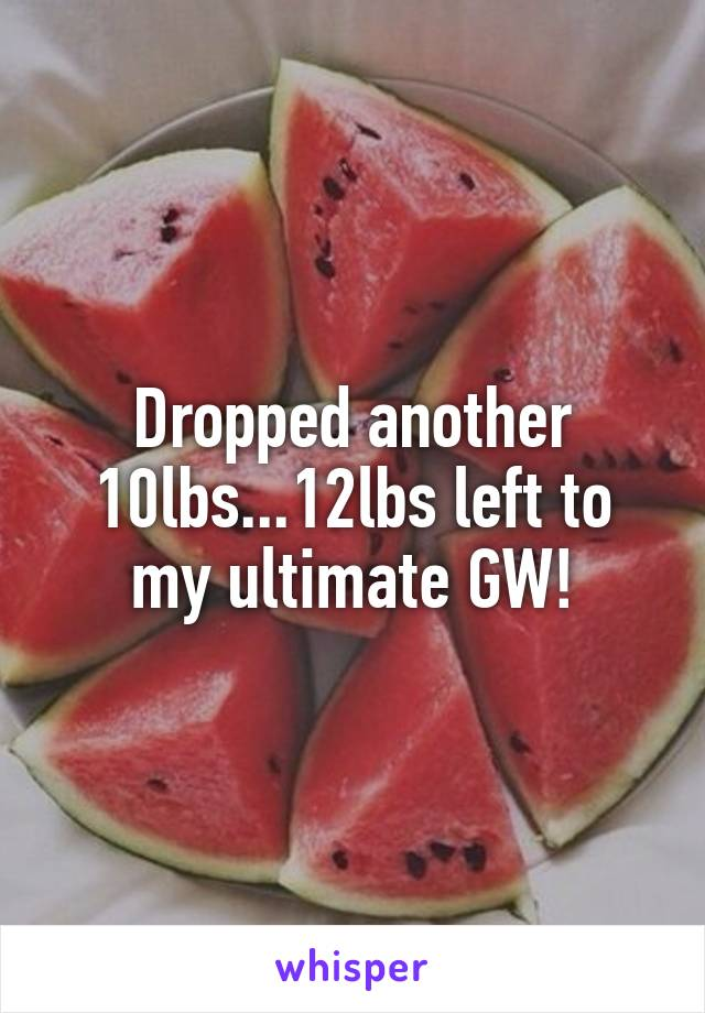 Dropped another 10lbs...12lbs left to my ultimate GW!