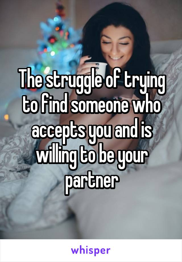 The struggle of trying to find someone who accepts you and is willing to be your partner
