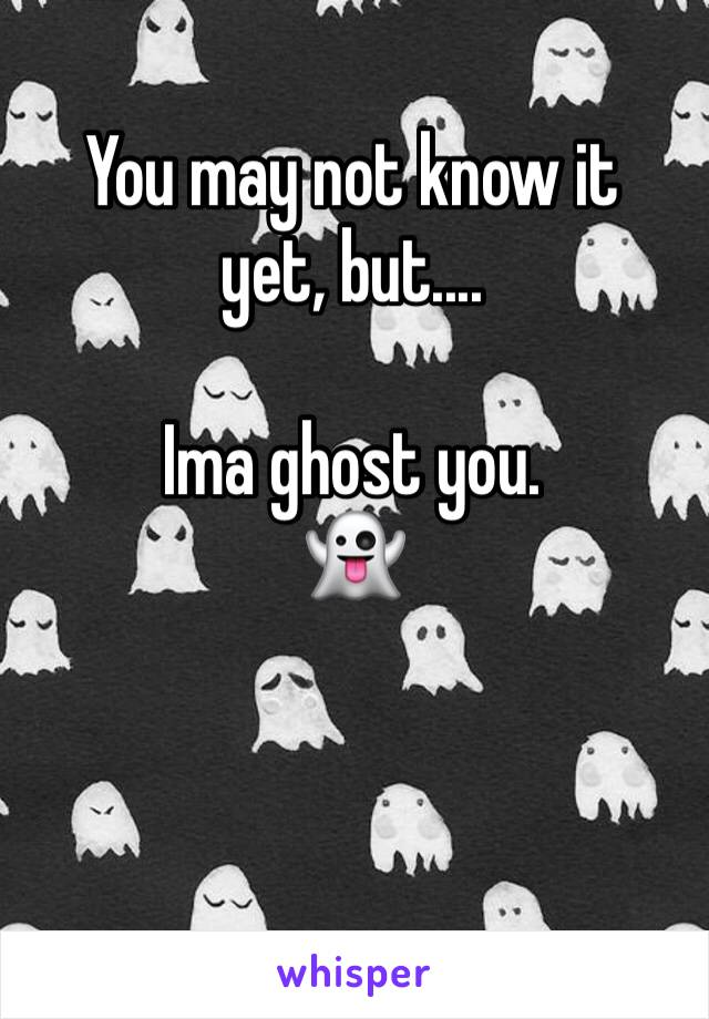 You may not know it yet, but....  Ima ghost you.  👻