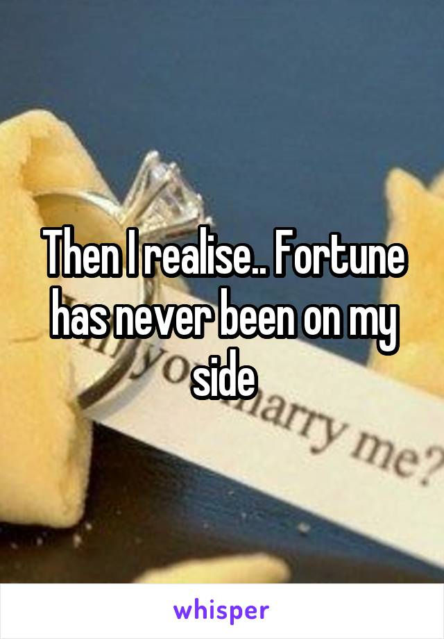 Then I realise.. Fortune has never been on my side