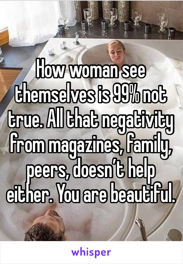 How woman see themselves is 99% not true. All that negativity from magazines, family, peers, doesn't help either. You are beautiful.