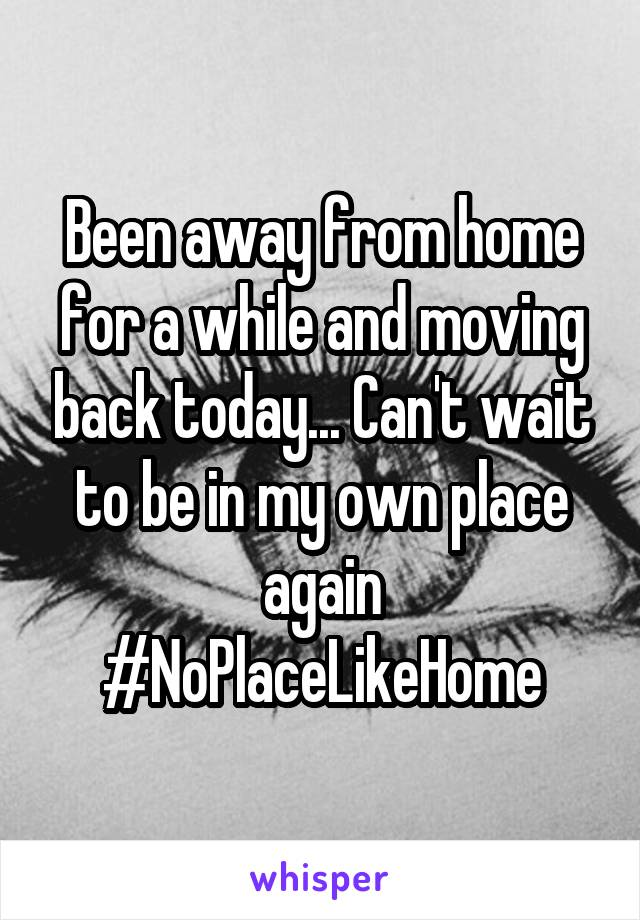 Been away from home for a while and moving back today... Can't wait to be in my own place again #NoPlaceLikeHome