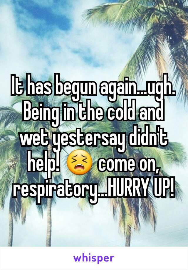 It has begun again...ugh. Being in the cold and wet yestersay didn't help! 😣 come on, respiratory...HURRY UP!