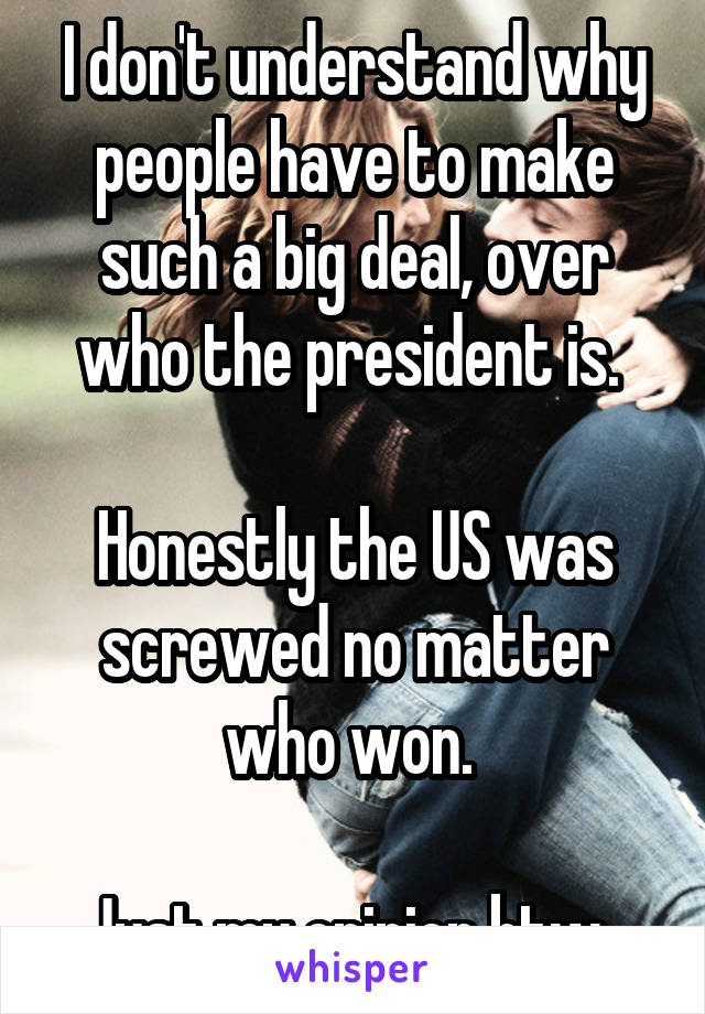 I don't understand why people have to make such a big deal, over who the president is.   Honestly the US was screwed no matter who won.   Just my opinion btw.