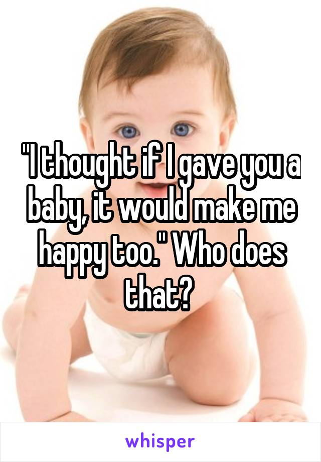 """I thought if I gave you a baby, it would make me happy too."" Who does that?"