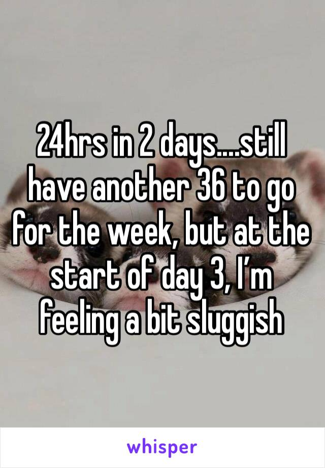 24hrs in 2 days....still have another 36 to go for the week, but at the start of day 3, I'm feeling a bit sluggish