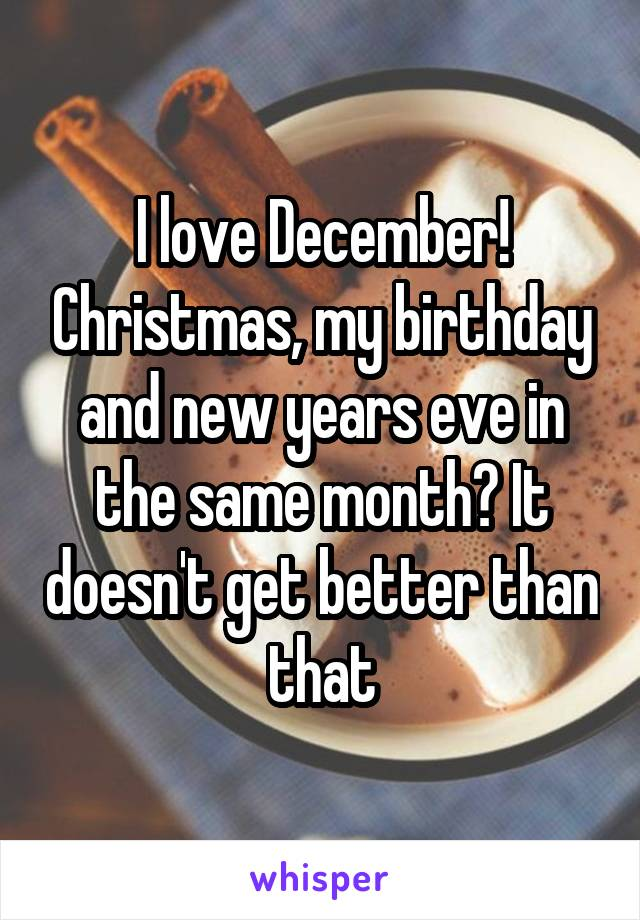 I love December! Christmas, my birthday and new years eve in the same month? It doesn't get better than that