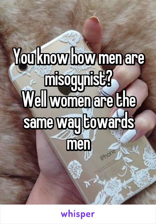 You know how men are misogynist? Well women are the same way towards men
