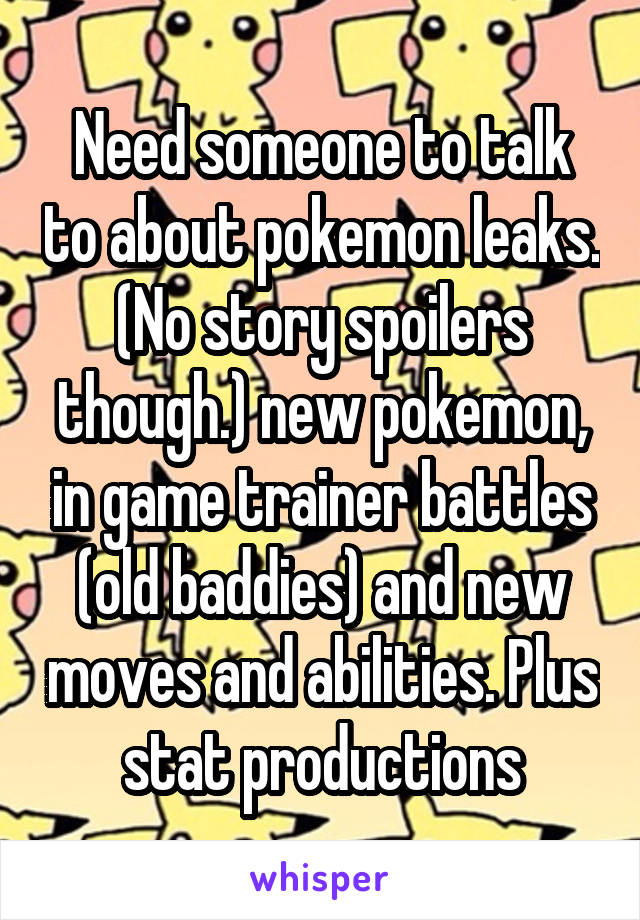 Need someone to talk to about pokemon leaks. (No story spoilers though.) new pokemon, in game trainer battles (old baddies) and new moves and abilities. Plus stat productions