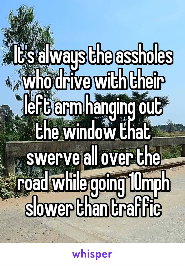 It's always the assholes who drive with their left arm hanging out the window that swerve all over the road while going 10mph slower than traffic