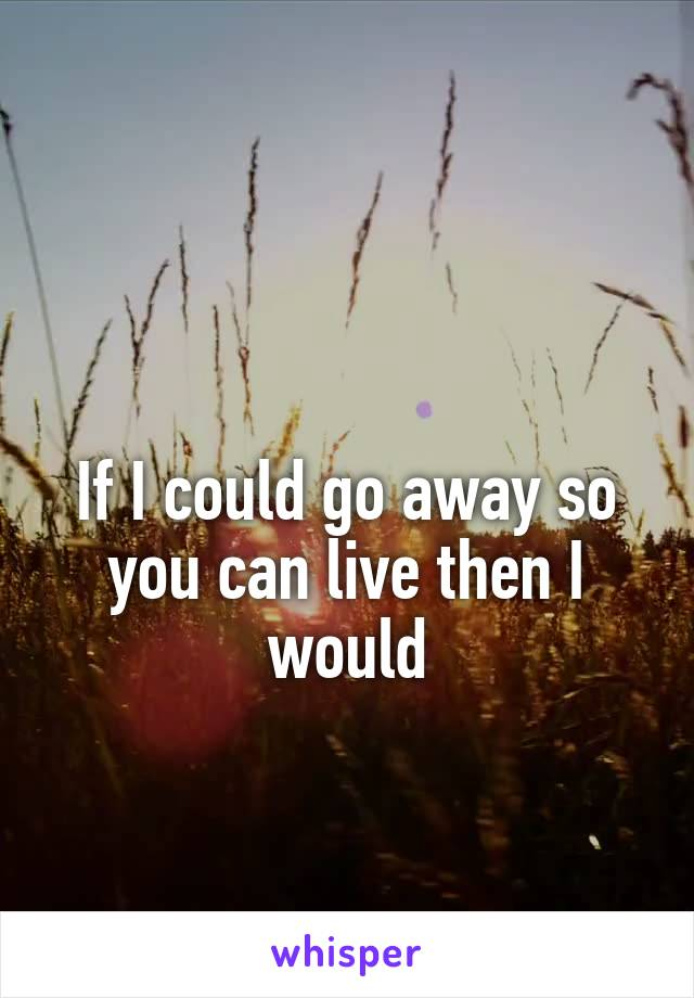 If I could go away so you can live then I would
