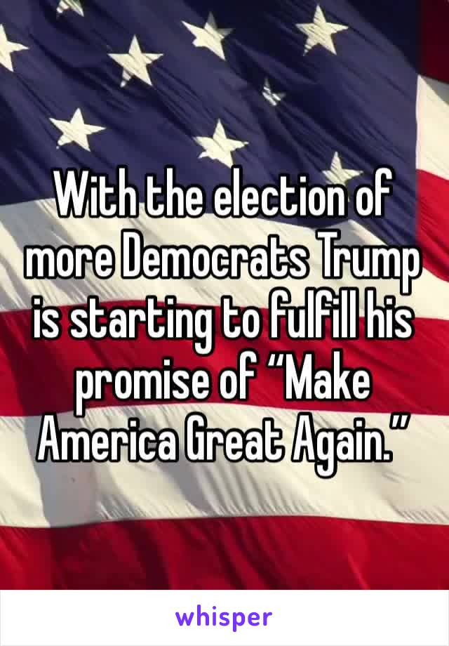 """With the election of more Democrats Trump is starting to fulfill his promise of """"Make America Great Again."""""""
