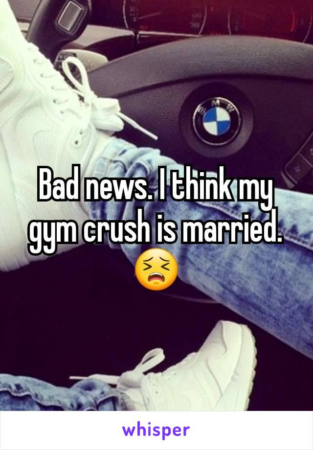 Bad news. I think my gym crush is married. 😣