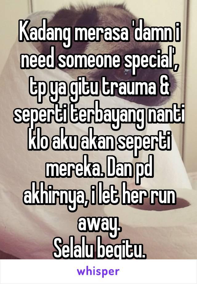 Kadang merasa 'damn i need someone special', tp ya gitu trauma & seperti terbayang nanti klo aku akan seperti mereka. Dan pd akhirnya, i let her run away. Selalu begitu.