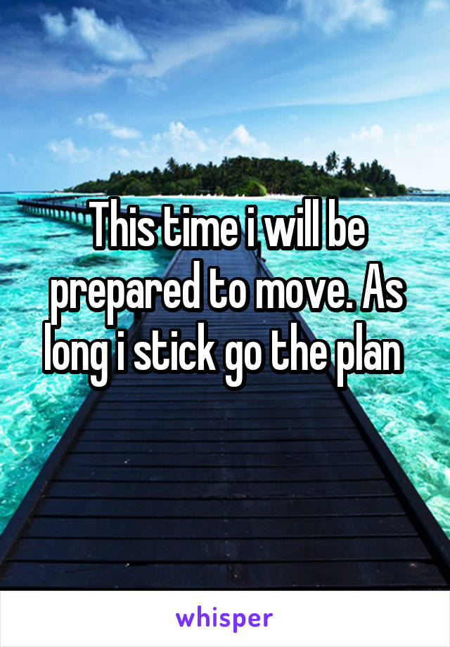 This time i will be prepared to move. As long i stick go the plan