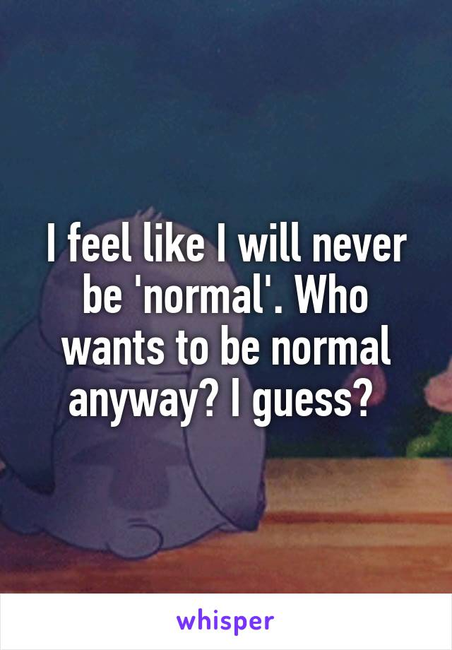 I feel like I will never be 'normal'. Who wants to be normal anyway? I guess?