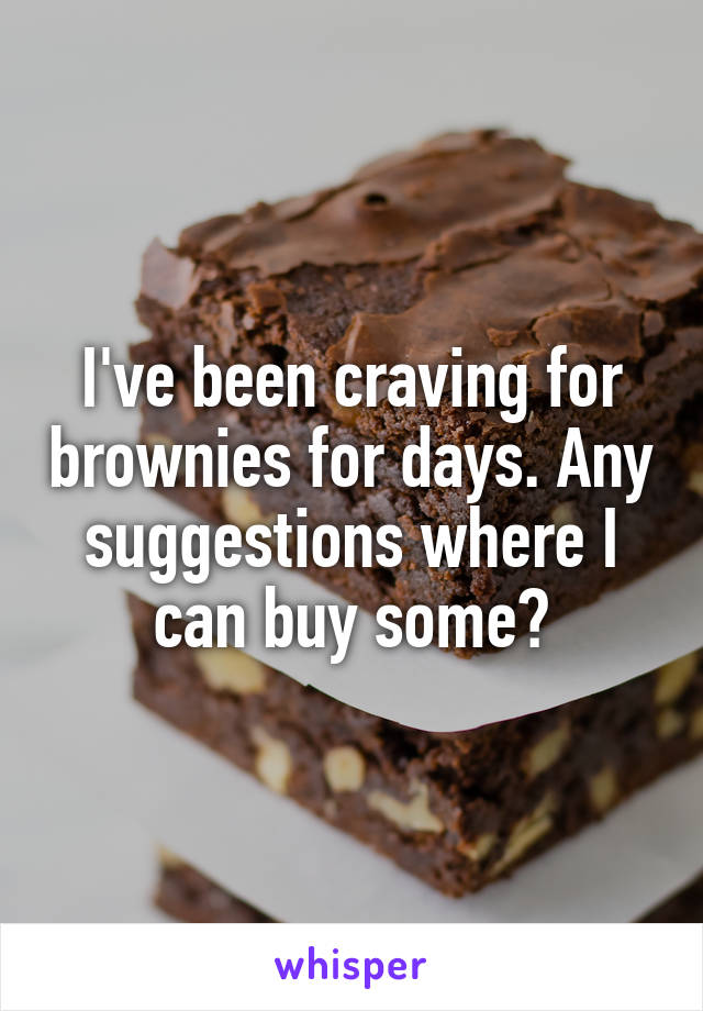I've been craving for brownies for days. Any suggestions where I can buy some?