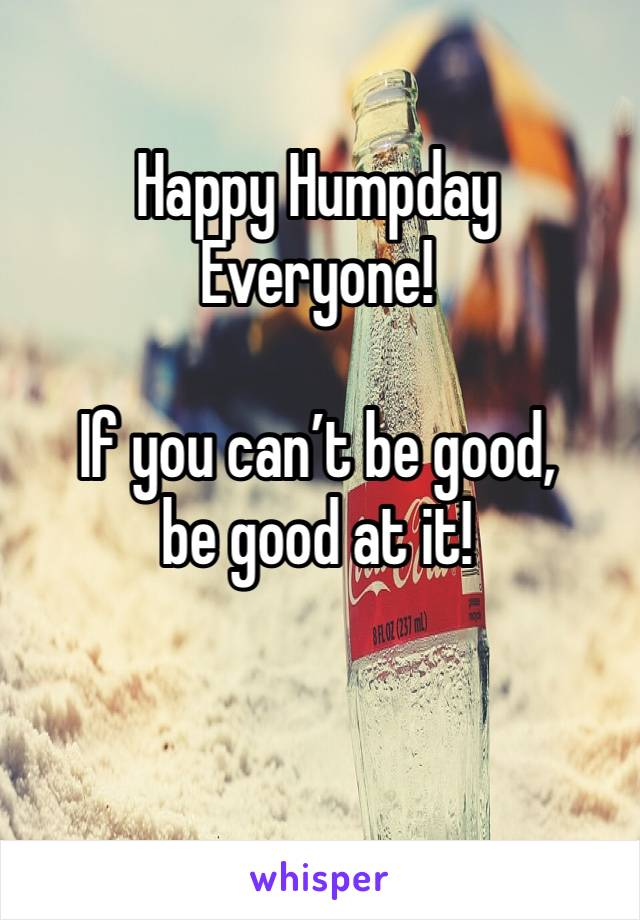 Happy Humpday  Everyone!  If you can't be good,  be good at it!