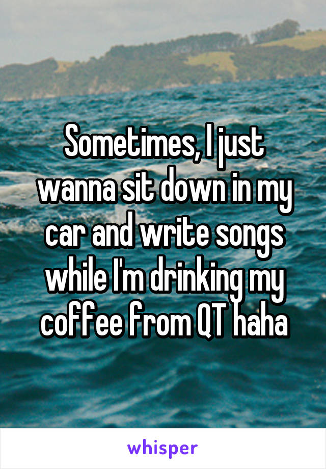 Sometimes, I just wanna sit down in my car and write songs while I'm drinking my coffee from QT haha