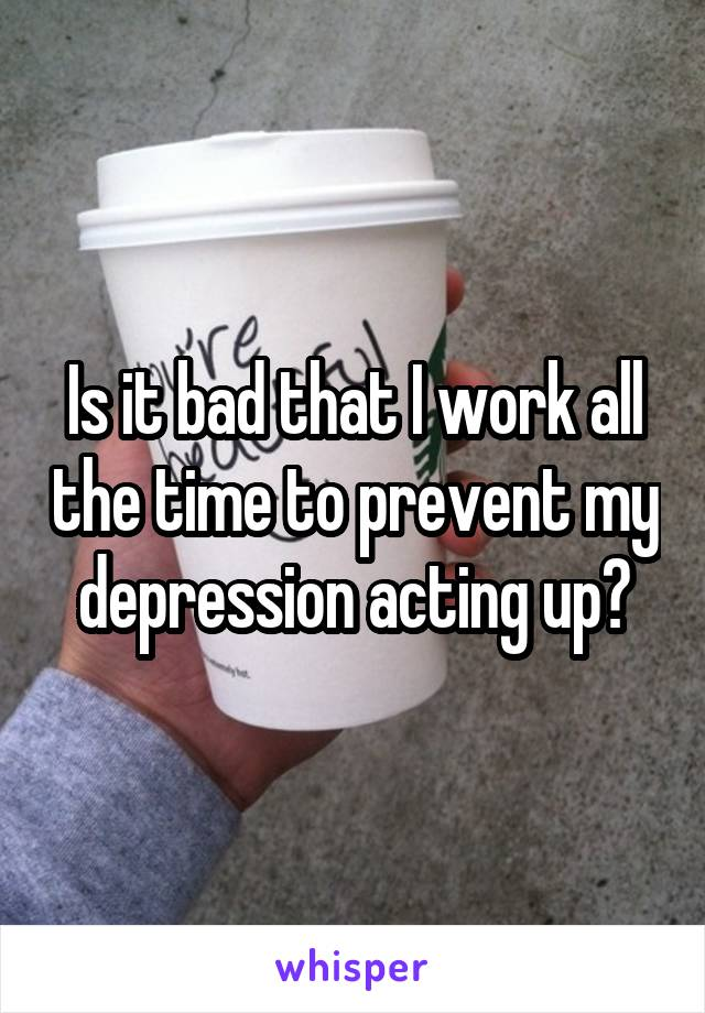 Is it bad that I work all the time to prevent my depression acting up?